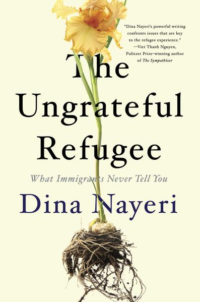 The Ungrateful Refugee: What Immigrants Never Tell You by Dina Nayeri
