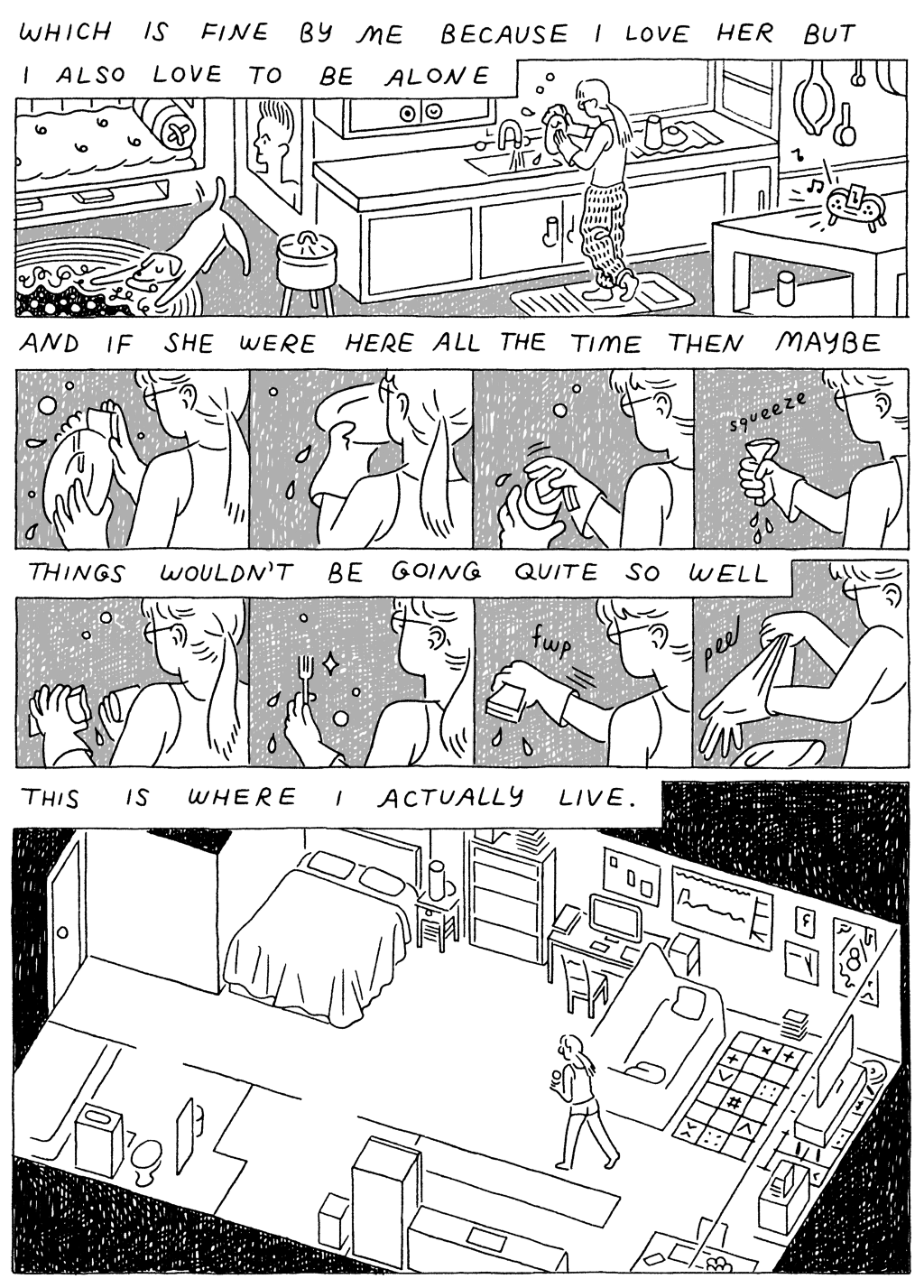 Panel 1:  (Woman, washing dishes) Which is fine by me I love her but I also love being alone.   Panel 2:  (Woman soaping and rinsing dishes.)  And if she were here all the time then maybe things wouldn't be going so well.   Panel 3:  (Woman, walking through her small, studio apartment) This is where I actually live.