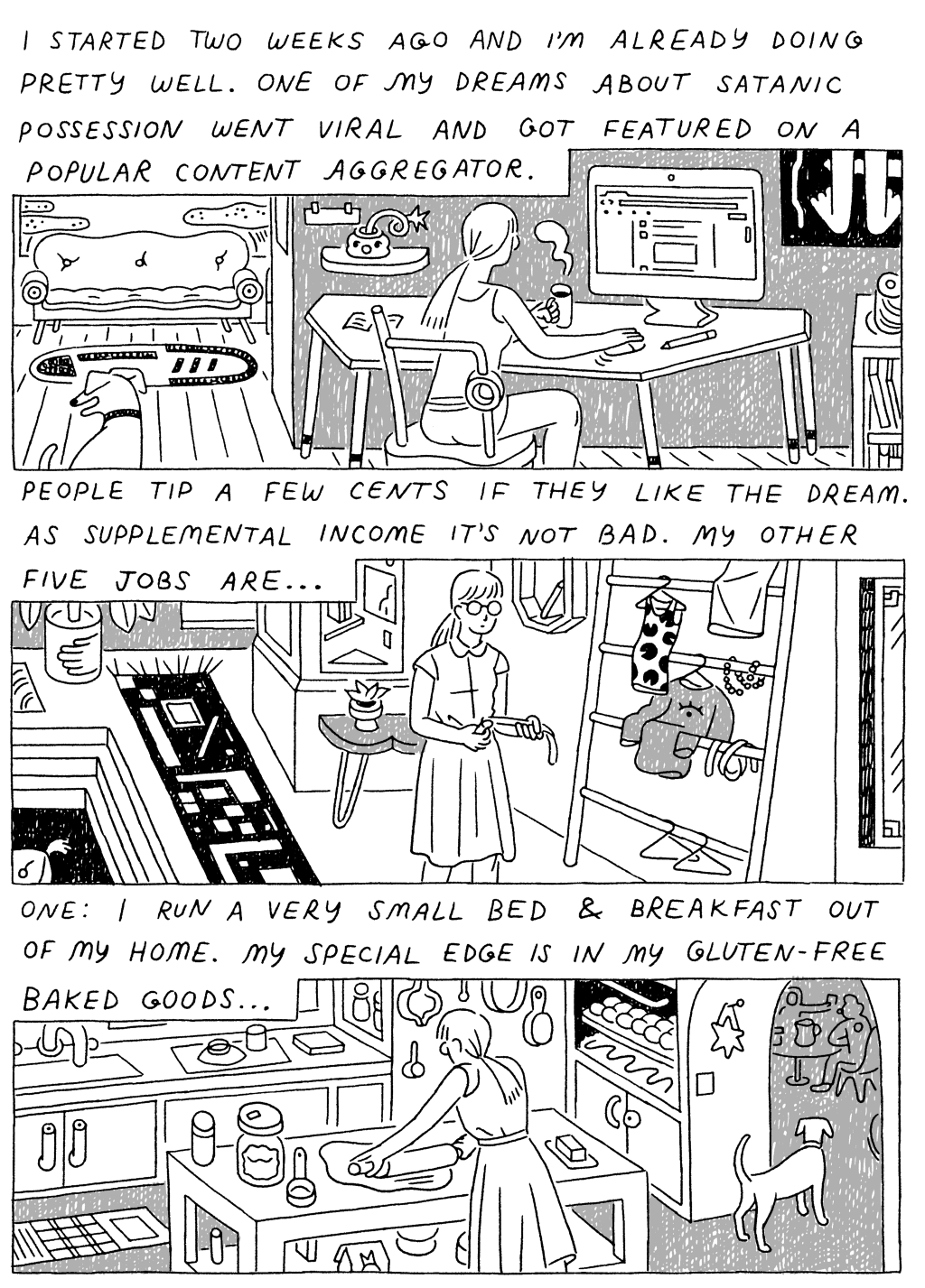 Panel 1:  (Woman, sitting at computer.) I started two weeks ago and I'm already doing pretty well. One of my dreams about satanic possession went viral and got featured on a popular content aggregator.   Panel 2:  (Woman, walking through apartment.)  People tip a few cents if they like the dream. As supplemental income, it's not bad. My other five jobs are...  Panel 3:  (Woman, rolling out dough in kitchen.) One: I run a very small bed and breakfast out of my home. My special edge is in my gluten-free baked goods...