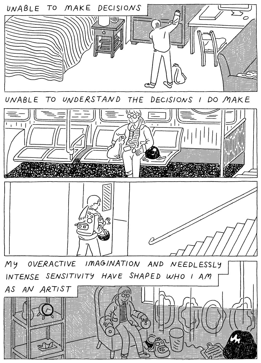 Panel 1: (Woman, pulling on sweatshirt.) Unable to make decisions. Panel 2: (Woman, sitting on the train.) Unable to understand the decisions I do make. Panel 4: (Woman, walking out the door.) Panel 5: (Woman, sitting in darkness.) My overactive imagination and needlessly intense sensitivity have shaped who I am as an artist.