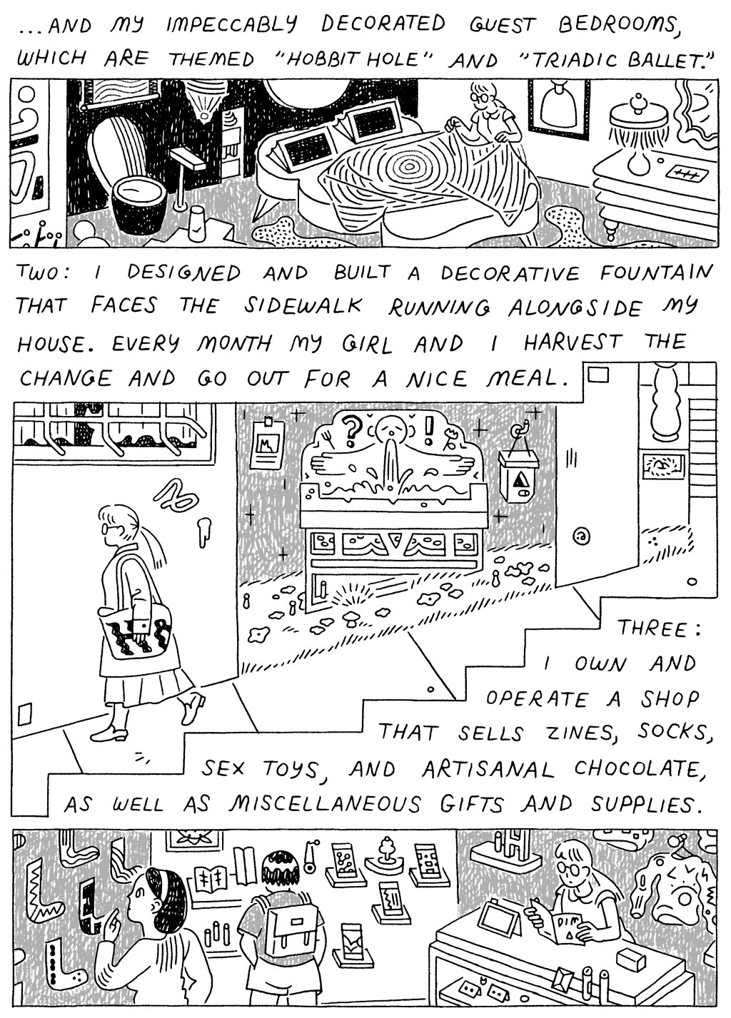 """Panel 1: (Woman, making bed in eccentrically decorated room.) ...And my impeccably decorated guest bedrooms, which are themed """"Hobbit Hole"""" and """"Triadic Ballet.""""   Panel 2:  (Woman, walking by fountain.) Two: I designed and built a decorative fountain that faces the sidewalk running alongside my house. Every month, my girl and I harvest the change and go out for a nice meal.   Panel 3:  (Woman, at the cashier's desk of a gift shop.) Three: I own and operate a shop that sells zines, socks, sex toys, and artisanal chocolates, as well as miscellaneous gifts and supplies."""