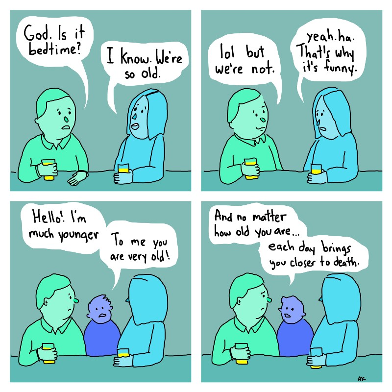 Upper left panel: Dad, green: God. Is it bedtime? Mom, blue: I know. We're so old.Upper right panel: Dad: lol but we're not. Mom: Yea. Ha. That's why it's funny.Lower left panel: Child, purple: Hello! I'm much younger. To me you are very old. Lower right panel:Child: And no matter how old you are...each day brings you closer to death.