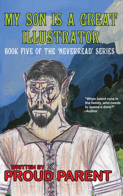 """My Son is a Great Illustrator,"" book five of the ""Neverread"" series, written by Proud Parent. The art is a really dreadful drawing of a D&D type character, probably a half-orc, in a Renaissance Faire shirt."