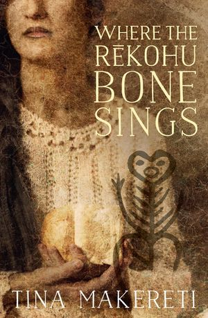 Where the Rēkohu Bone Sings by Tina Makereti