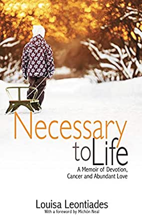 Necessary to Life: A Memoir of Devotion, Cancer and Abundant Love - Kindle  edition by Leontiades, Louisa, Neal, Michón. Health, Fitness & Dieting  Kindle eBooks @ Amazon.com.