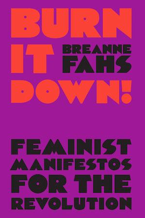Burn It Down! Feminist Manifestos for the Revolution edited by Breanne Fahs
