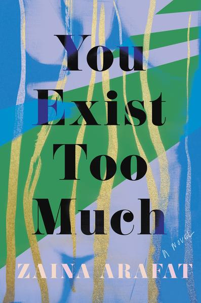 You Exist Too Much: A Novel by Zaina Arafat