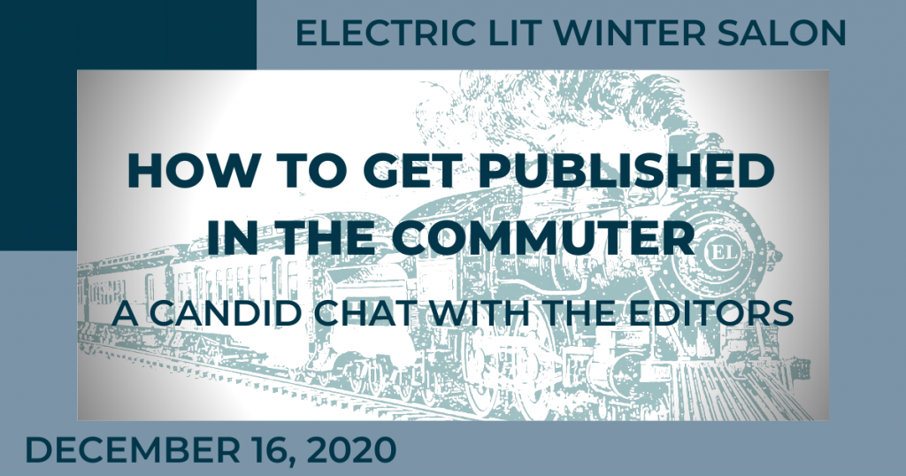 Electric Lit Winter Salon How to Get Published in The Commuter: A Candid Chat with the Editors December 16, 2020