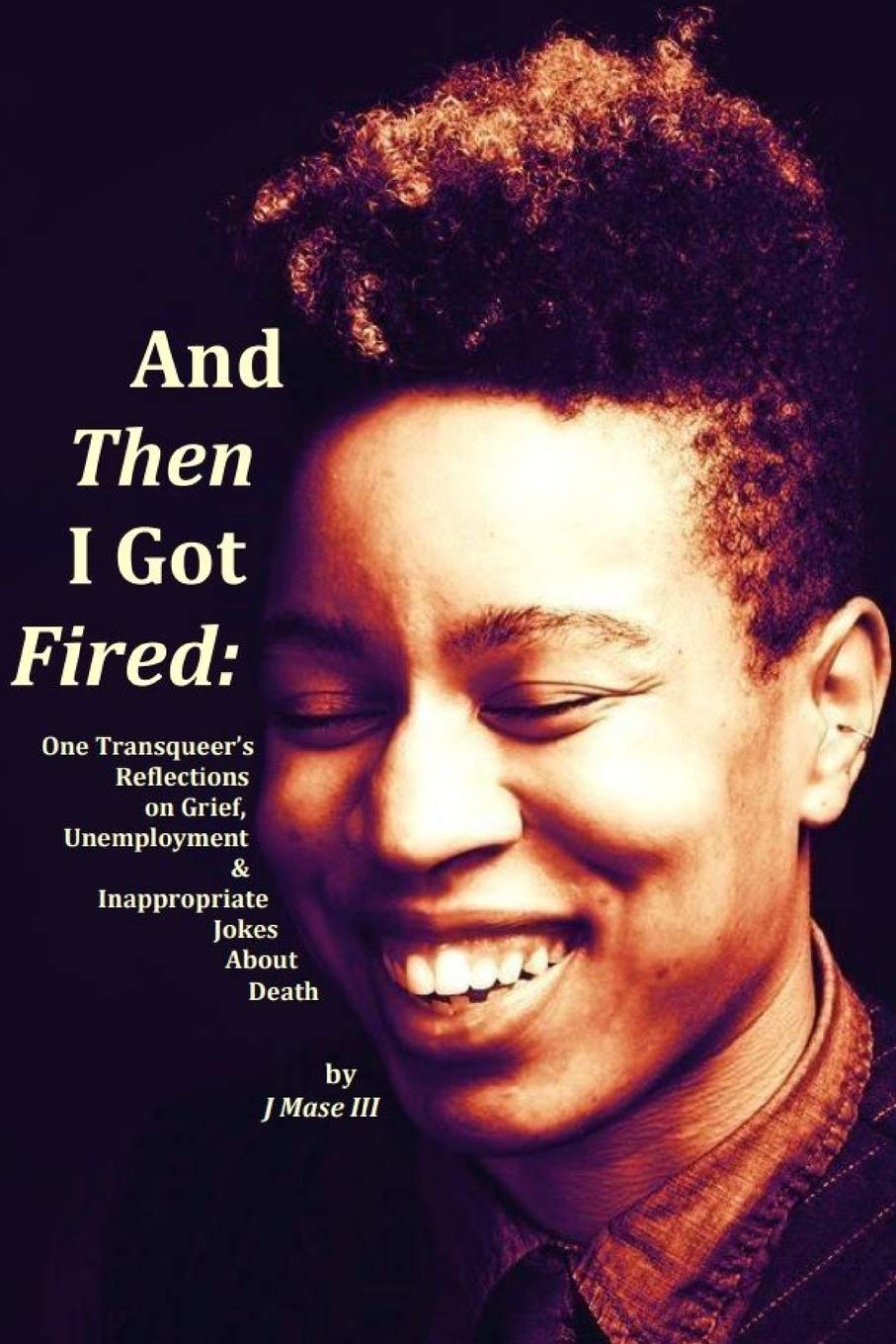 And Then I Got Fired: One Transqueer's Reflections on Grief, Unemployment &  Inappropriate Jokes About Death: III, J Mase: 9780359494729: Amazon.com:  Books