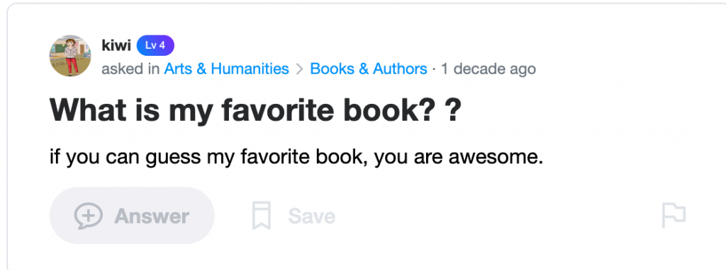 """Yahoo! Answers screenshot, from kiwi, posted to Arts & Humanities>Books & Authors 1 decade ago. It reads """"What is my favorite book? ? if you can guess my favorite book, you are awesome."""""""